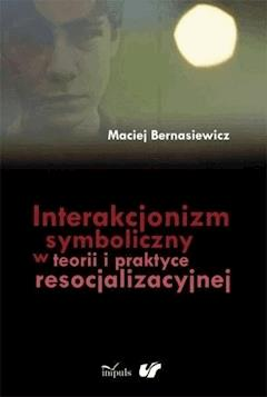 Interakcjonizm symboliczny w teorii i praktyce resocjalizacyjnej - Maciej Bernasiewicz - ebook