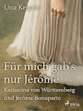 Für mich gab's nur Jérôme - Katharina von Württemberg und Jérôme Bonaparte - Utta Keppler - E-Book