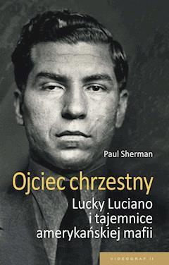 Ojciec chrzestny. Lucky Luciano i tajemnice amerykańskiej mafii - Paul Sherman - ebook