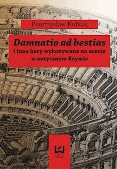 Damnatio ad bestias i inne kary wykonywane na arenie w antycznym Rzymie - Przemysław Kubiak - ebook