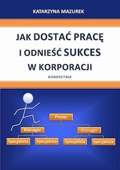 Jak dostać pracę i odnieść sukces w korporacji - Katarzyna Mazurek - ebook