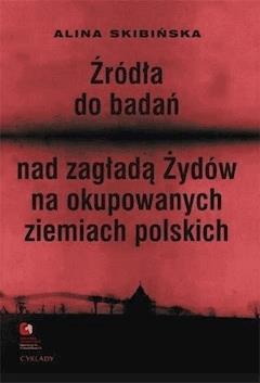 Źródła do badań nad zagładą Żydów na okupowanych ziemiach polskich Przewodnik archiwalno-bibliograficzny. - Alina Skibińska, Marta Janczewska, Robert Szuchta - ebook