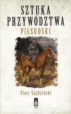 Sztuka przywództwa. Piłsudski - Piotr Gajdziński - ebook