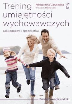 Trening umiejętności wychowawczych. Praktyczny przewodnik dla rodziców i terapeutów - Wojciech Malinowski, Małgorzata Całusińska - ebook