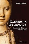 Katarzyna Aragońska. Hiszpańska królowa Henryka VIII - Giles Tremlett - ebook