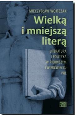 Wielką i mniejszą literą. Literatura i polityka w pierwszym ćwierćwieczu PRL - Mieczysław Wojtczak - ebook
