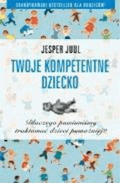 Twoje kompetentne dziecko. Dlaczego powinniśmy traktować dzieci poważniej?  - Jesper Juul - ebook