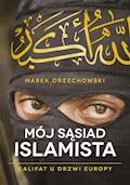 Mój sąsiad islamista. Kalifat u drzwi Europy - Marek Orzechowski - ebook