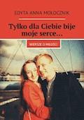 Tylko dlaCiebie bije moje serce… - Edyta Mołocznik - ebook