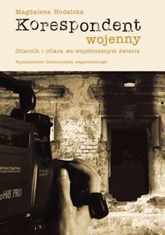 Korespondent wojenny Ofiarnik i ofiara we współczesnym świecie - Magdalena Hodalska - ebook