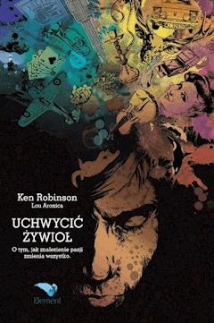 Uchwycić Żywioł. O tym, jak znalezienie pasji zmienia wszystko - Ken Robinson, Lou Aronica - ebook