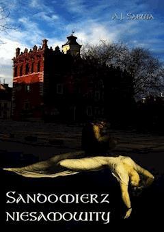 Sandomierz niesamowity. Zjawy, duchy, upiory, a takoż i zdarzenia straszne, nadzwyczajne oraz znaki niezwykłe i groźne... - Andrzej Sarwa - ebook