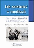 Jak zaistnieć w mediach – kreowanie wizerunku placówki medycznej. Praktyczne wskazówki z zakresu PR - Aleksandra Ślifirska - ebook
