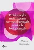 Problematyka metafizyczna we współczesnych naukach biologicznych. Zarys wybranych problemów i zagadnień - Marcin Rządeczka - ebook