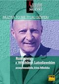Muzyka to nie tylko dźwięki. Rozmowy z Witoldem Lutosławskim - Irina Nikolska - ebook