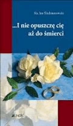 I nie opuszczę Cię aż do śmierci - Ks. Jan Śledzianowski - ebook