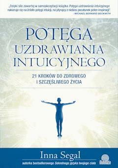 Potęga uzdrawiania intuicyjnego. 21 kroków do zdrowego i szczęśliwego życia - Inna Segal - ebook