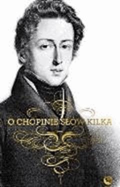 O Chopinie słów kilka - Fryderyk Chopin - ebook