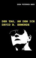Der Tag, an dem ich David B. ermorde - Lola Victoria Abco - E-Book