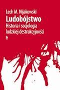 Ludobójstwo. Historia i socjologia ludzkiej destrukcyjności - Lech M. Nijakowski - ebook