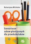 Scenariusze zabaw plastycznych dla przedszkolaków - Katarzyna Michalec - ebook