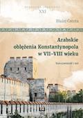 Arabskie oblężenia Konstantynopola w VII–VIII wieku. Rzeczywistość i mit - Błażej Cecota - ebook