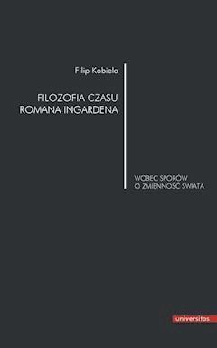 Filozofia czasu Romana Ingardena wobec sporów o zmienność świata - Filip Kobiela - ebook