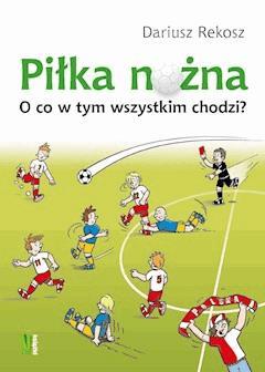 Piłka nożna O co w tym wszystkim chodzi? - Dariusz Rekosz - ebook