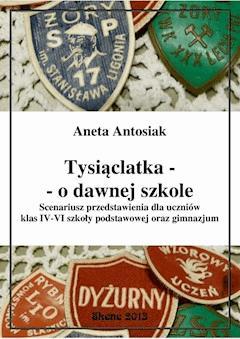 Tysiąclatka - o dawnej szkole. Scenariusz przedstawienia dla klas IV-VI szkoły podstawowej oraz gimnazjum - Aneta Antosiak - ebook