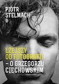 Lżejszy od fotografii. O Grzegorzu Ciechowskim - Piotr Stelmach - ebook