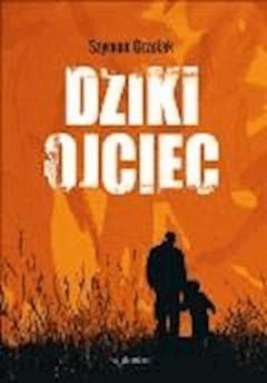 Dziki ojciec. Jak wykorzystać moc inicjacji w wychowaniu - Szymon Grzelak - ebook