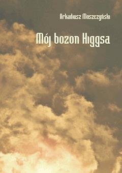 Mój bozon Higgsa - Arkadiusz Moszczyński - ebook