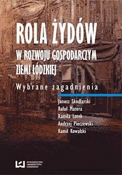 Rola Żydów w rozwoju gospodarczym ziemi łódzkiej. Wybrane zagadnienia - Janusz Skodlarski, Rafał Matera, Andrzej Pieczewski - ebook