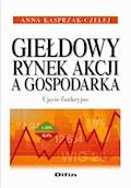Giełdowy rynek akcji a gospodarka. Ujęcie funkcyjne - Anna Kasprzak-Czelej - ebook