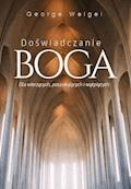 Doświadczanie Boga. Dla wierzących, poszukujących i wątpiących - George Weigel - ebook