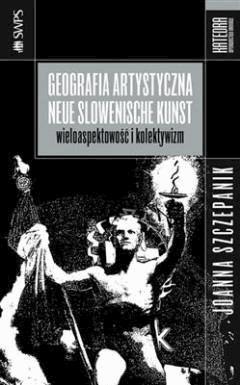 Geografia artystyczna Neue Slowenische Kunst. Wieloaspektowość i kolektywizm - Joanna Szczepanik - ebook