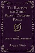 The Habitant, and Other French-Canadian Poems - William Henry Drummond - E-Book