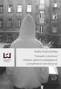 """""""Chłopaki z dzielnicy"""" Studium społeczno-pedagogiczne z perspektywy interakcyjnej - Anita Gulczyńska - ebook"""