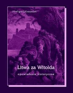 Litwa za Witolda. Opowiadanie historyczne - Józef Ignacy Kraszewski - ebook
