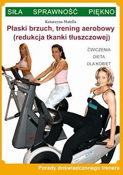 Płaski brzuch, trening aerobowy (redukcja tkanki tłuszczowej). Ćwiczenia, dieta dla kobiet. Porady doświadczonego trenera. Siła, sprawność, piękno - Katarzyna Matella - ebook