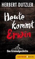 Heute kommt Erwin. Eine Kriminalgeschichte - Herbert Dutzler - E-Book