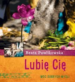 Lubię Cię. Moc dobrych myśli - Beata Pawlikowska - ebook
