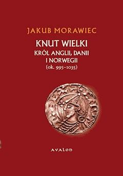 Knut Wielki. Król Anglii, Danii i Norwegii (ok. 995-1035) - Jakub Morawiec - ebook