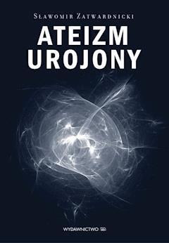 Ateizm urojony - Sławomir Zatwardnicki - ebook