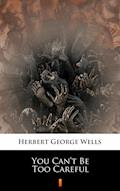 You Can't Be Too Careful - Herbert George Wells - ebook