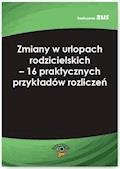 Zmiany w urlopach rodzicielskich – 16 praktycznych przykładów rozliczeń - Agnieszka Ślązak - ebook