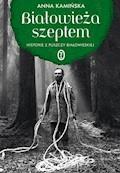 Białowieża szeptem. Historie z Puszczy Białowieskiej - Anna Kamińska - ebook