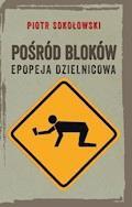Pośród bloków. Epopeja dzielnicowa - Piotr Sokołowski - ebook