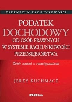 Podatek dochodowy od osób prawnych w systemie rachunkowości przedsiębiorstwa. Zbiór zadań z rozwiązaniami - Jerzy Kuchmacz - ebook