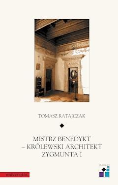 Mistrz Benedykt – królewski architekt Zygmunta I - Tomasz Ratajczak - ebook
